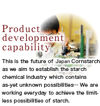 This is the future of Japan Cornstarch as we aim to establish the starch chemical industry which contains as-yet unknown possibilities… We are working everyday to achieve the limitless possibilities of starch.